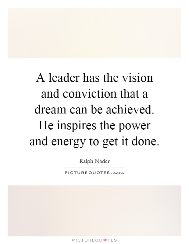 A leader has the vision and conviction that a dream can be achieved. He inspires the power and energy to get it done Picture Quote #1
