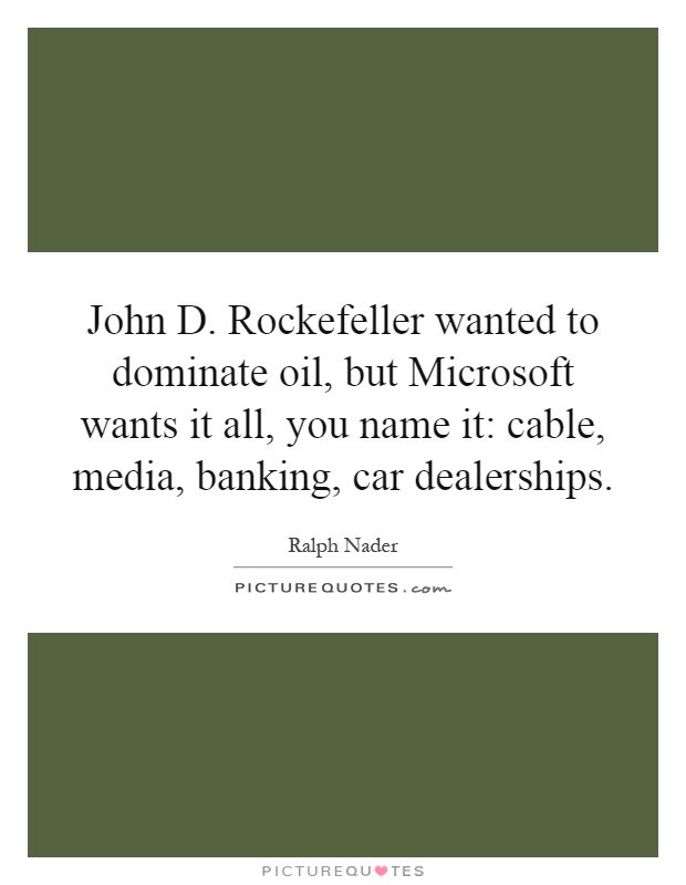 John D. Rockefeller wanted to dominate oil, but Microsoft wants it all, you name it: cable, media, banking, car dealerships Picture Quote #1