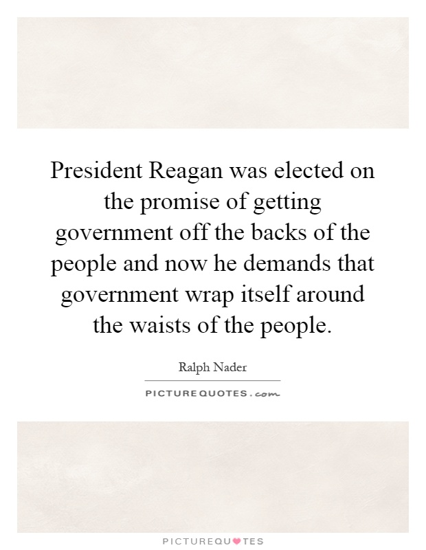 President Reagan was elected on the promise of getting government off the backs of the people and now he demands that government wrap itself around the waists of the people Picture Quote #1
