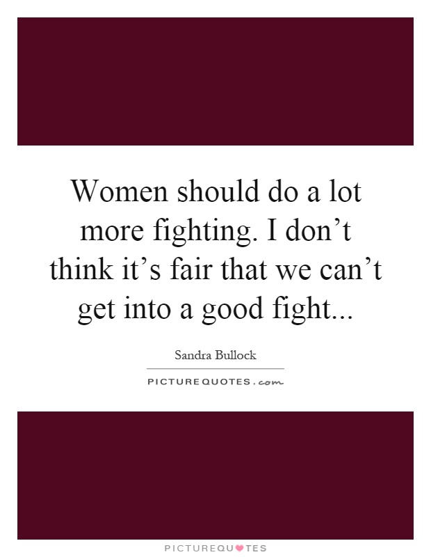Women should do a lot more fighting. I don't think it's fair that we can't get into a good fight Picture Quote #1