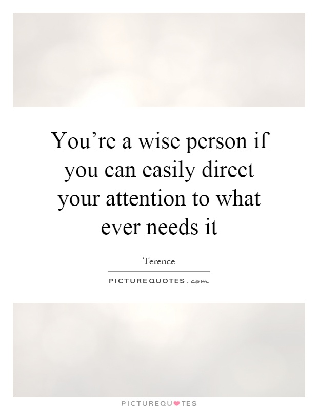 You're a wise person if you can easily direct your attention to what ever needs it Picture Quote #1