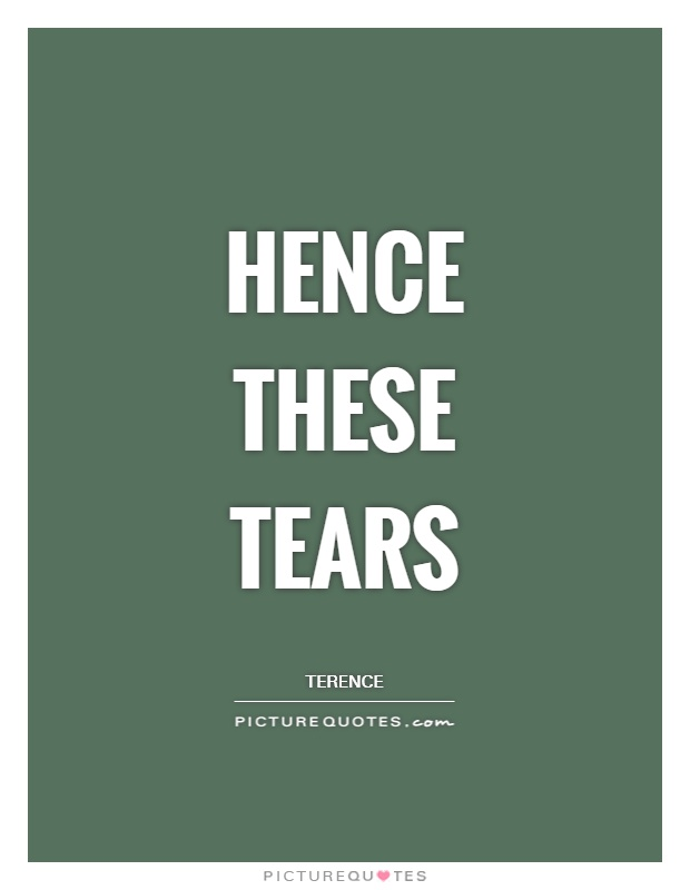 Hence these tears Picture Quote #1