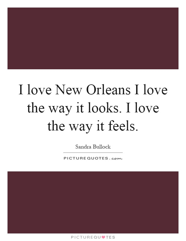I love New Orleans I love the way it looks. I love the way it feels Picture Quote #1