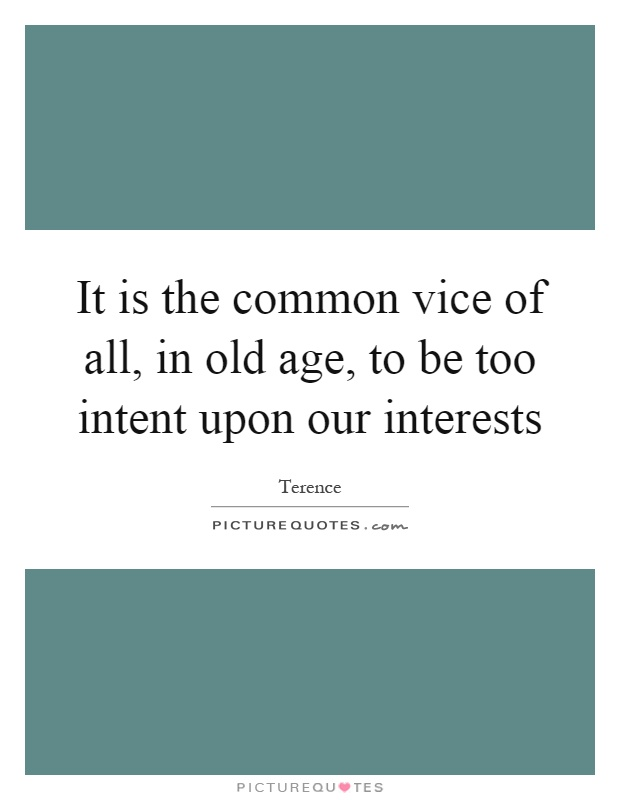 It is the common vice of all, in old age, to be too intent upon our interests Picture Quote #1