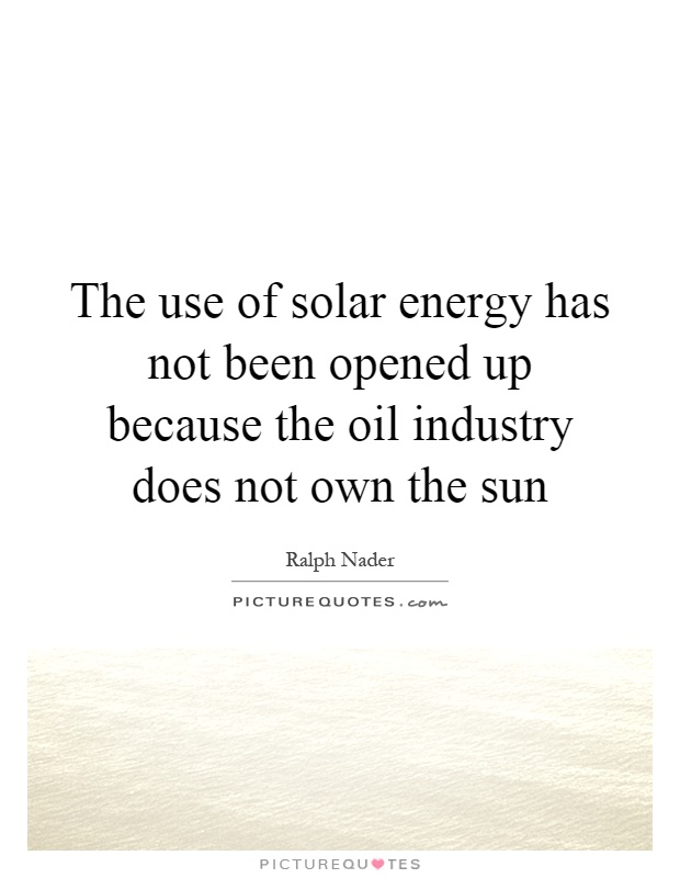 The use of solar energy has not been opened up because the oil industry does not own the sun Picture Quote #1