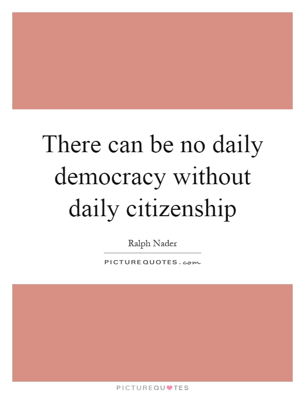 There can be no daily democracy without daily citizenship Picture Quote #1
