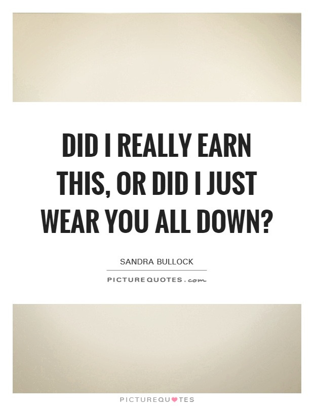 Did I really earn this, or did I just wear you all down? Picture Quote #1