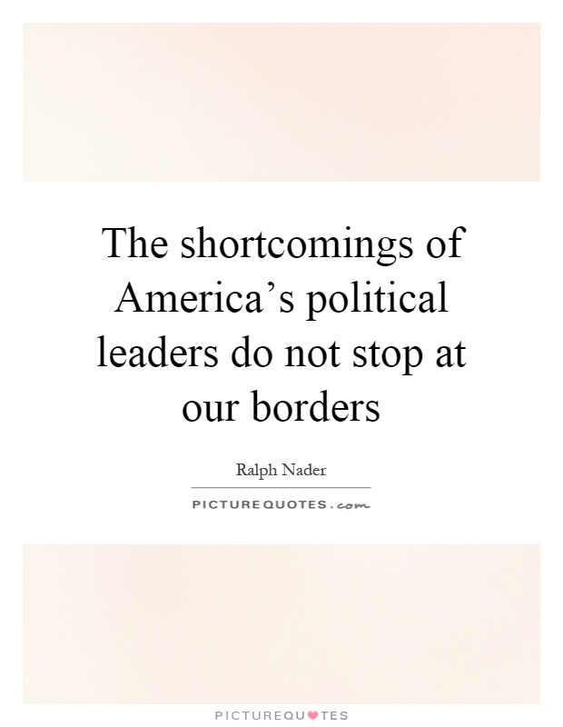 The shortcomings of America's political leaders do not stop at our borders Picture Quote #1