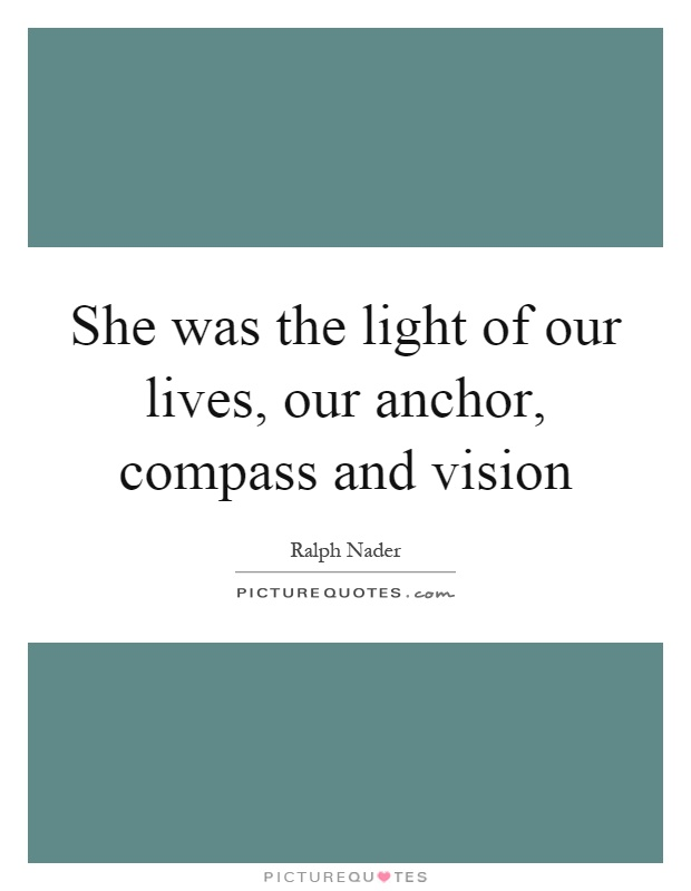 She was the light of our lives, our anchor, compass and vision Picture Quote #1