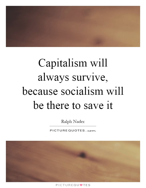 Capitalism will always survive, because socialism will be there to save it Picture Quote #1