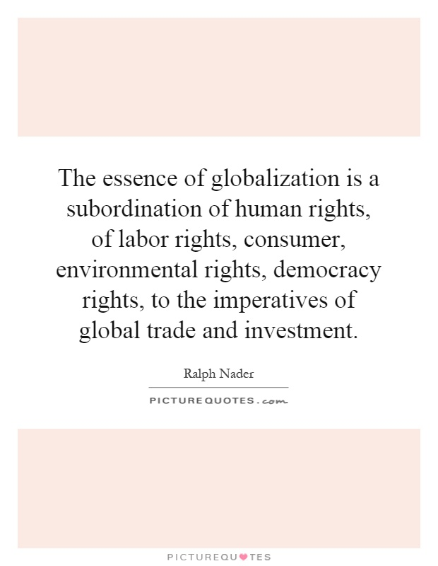 The essence of globalization is a subordination of human rights, of labor rights, consumer, environmental rights, democracy rights, to the imperatives of global trade and investment Picture Quote #1