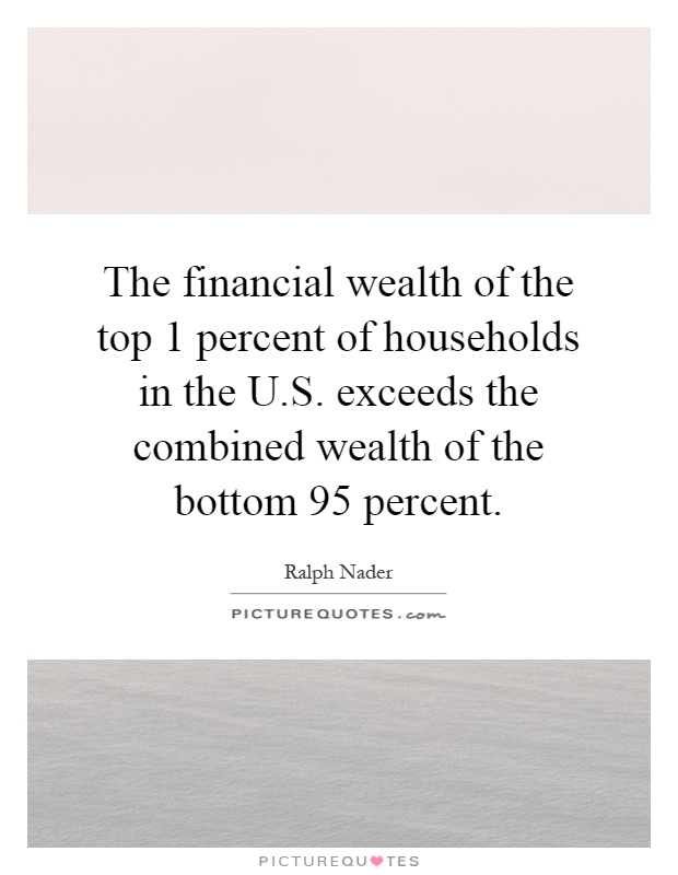 The financial wealth of the top 1 percent of households in the U.S. exceeds the combined wealth of the bottom 95 percent Picture Quote #1