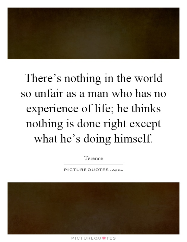 There's nothing in the world so unfair as a man who has no experience of life; he thinks nothing is done right except what he's doing himself Picture Quote #1