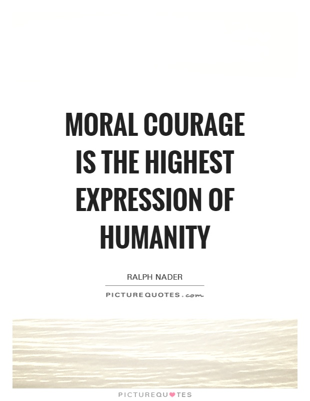 Moral courage is the highest expression of humanity Picture Quote #1