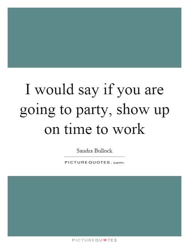 I would say if you are going to party, show up on time to work Picture Quote #1
