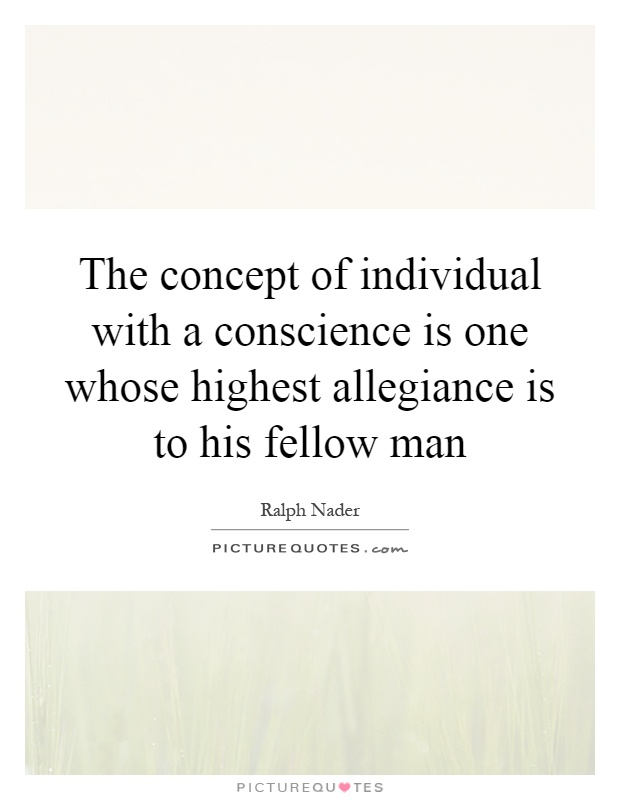 The concept of individual with a conscience is one whose highest allegiance is to his fellow man Picture Quote #1