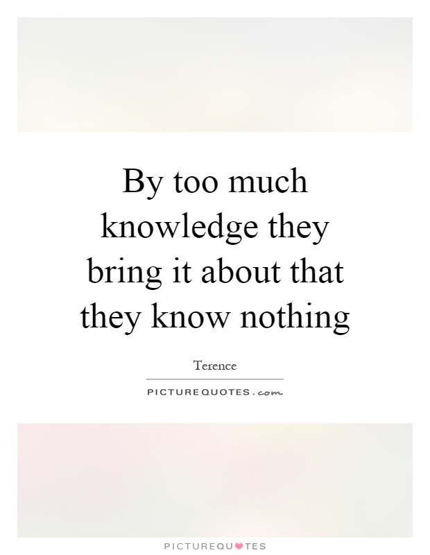 By too much knowledge they bring it about that they know nothing Picture Quote #1