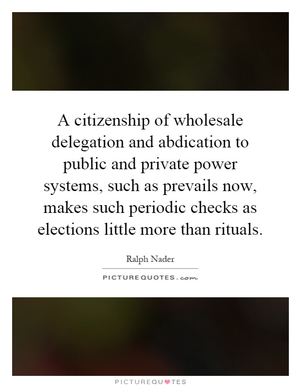 A citizenship of wholesale delegation and abdication to public and private power systems, such as prevails now, makes such periodic checks as elections little more than rituals Picture Quote #1
