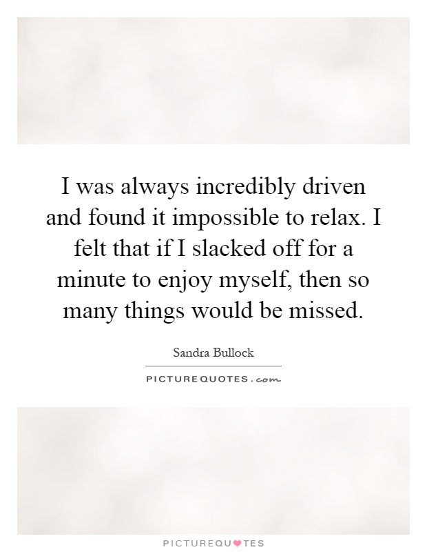 I was always incredibly driven and found it impossible to relax. I felt that if I slacked off for a minute to enjoy myself, then so many things would be missed Picture Quote #1