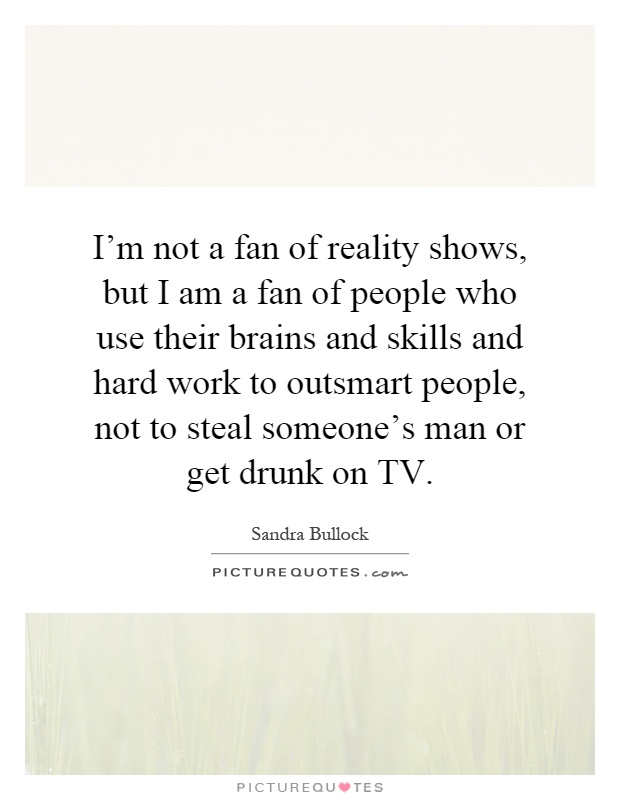 I'm not a fan of reality shows, but I am a fan of people who use their brains and skills and hard work to outsmart people, not to steal someone's man or get drunk on TV Picture Quote #1