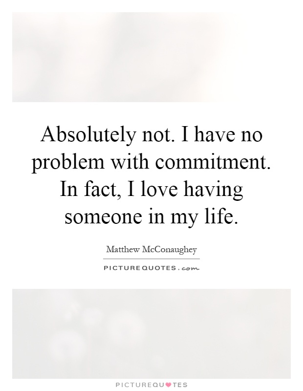 Absolutely not. I have no problem with commitment. In fact, I love having someone in my life Picture Quote #1