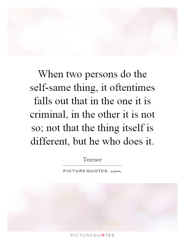 When two persons do the self-same thing, it oftentimes falls out that in the one it is criminal, in the other it is not so; not that the thing itself is different, but he who does it Picture Quote #1