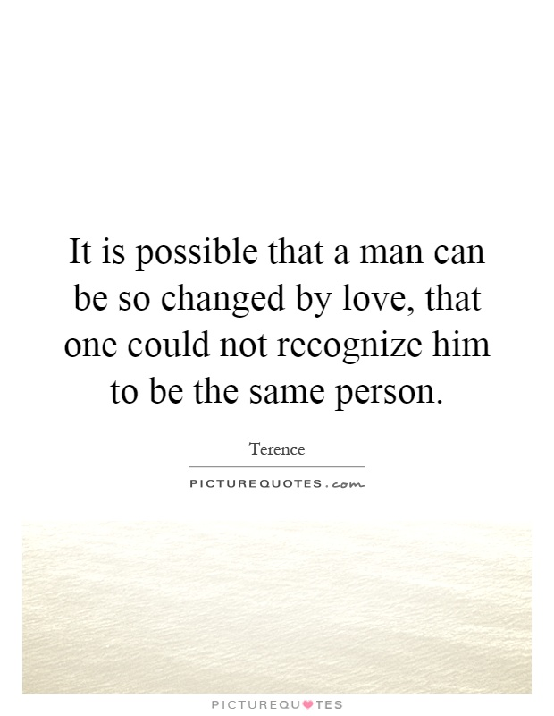 It is possible that a man can be so changed by love, that one could not recognize him to be the same person Picture Quote #1