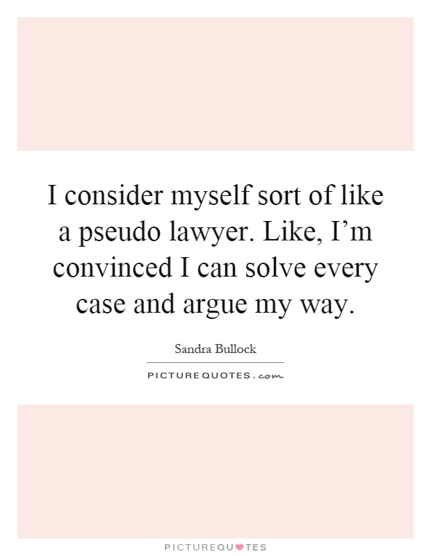 I consider myself sort of like a pseudo lawyer. Like, I'm convinced I can solve every case and argue my way Picture Quote #1