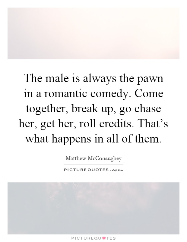 The male is always the pawn in a romantic comedy. Come together, break up, go chase her, get her, roll credits. That's what happens in all of them Picture Quote #1