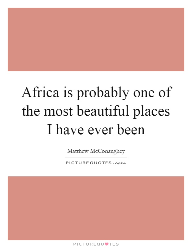 Africa is probably one of the most beautiful places I have ever been Picture Quote #1