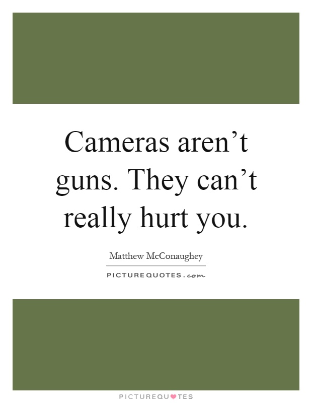 Cameras aren't guns. They can't really hurt you Picture Quote #1