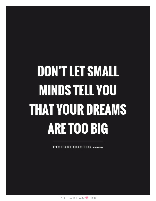 Don't let small minds tell you that your dreams are too big Picture Quote #1