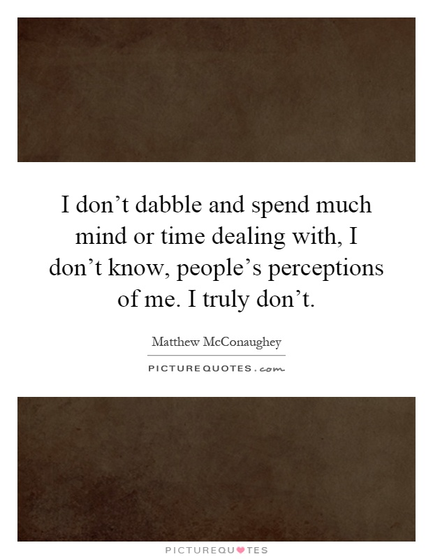 I don't dabble and spend much mind or time dealing with, I don't know, people's perceptions of me. I truly don't Picture Quote #1