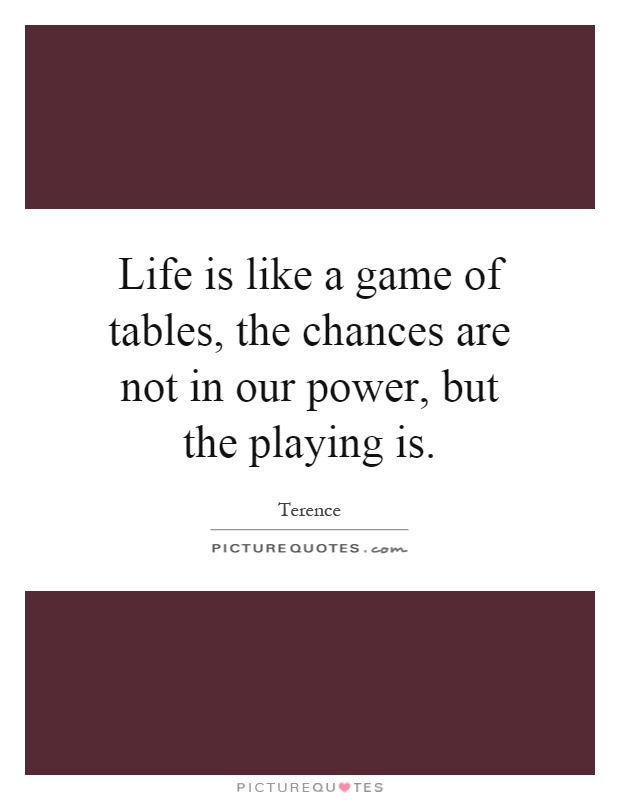 Life is like a game of tables, the chances are not in our power, but the playing is Picture Quote #1