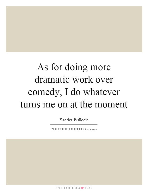 As for doing more dramatic work over comedy, I do whatever turns me on at the moment Picture Quote #1