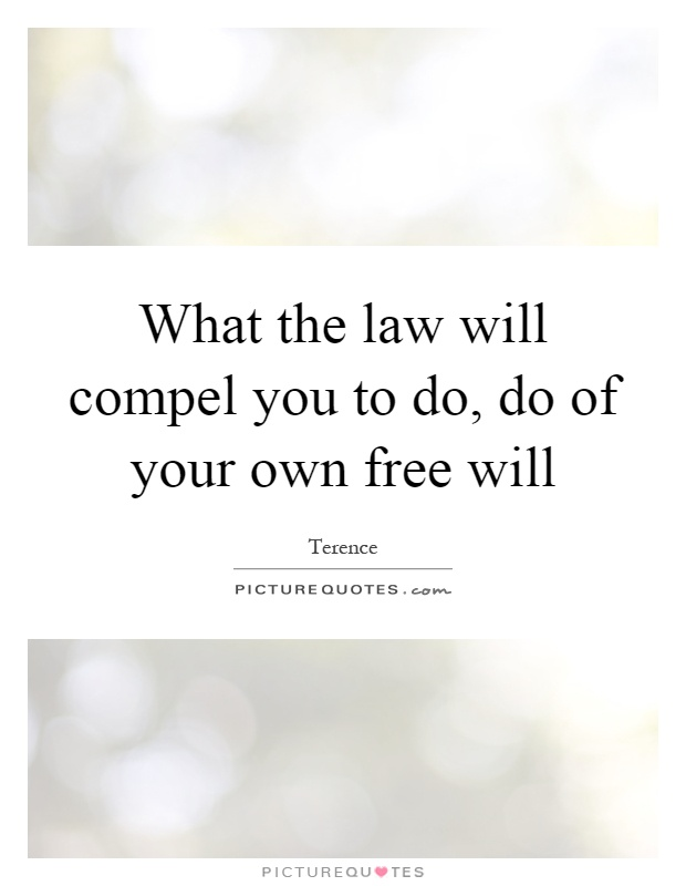 What the law will compel you to do, do of your own free will Picture Quote #1