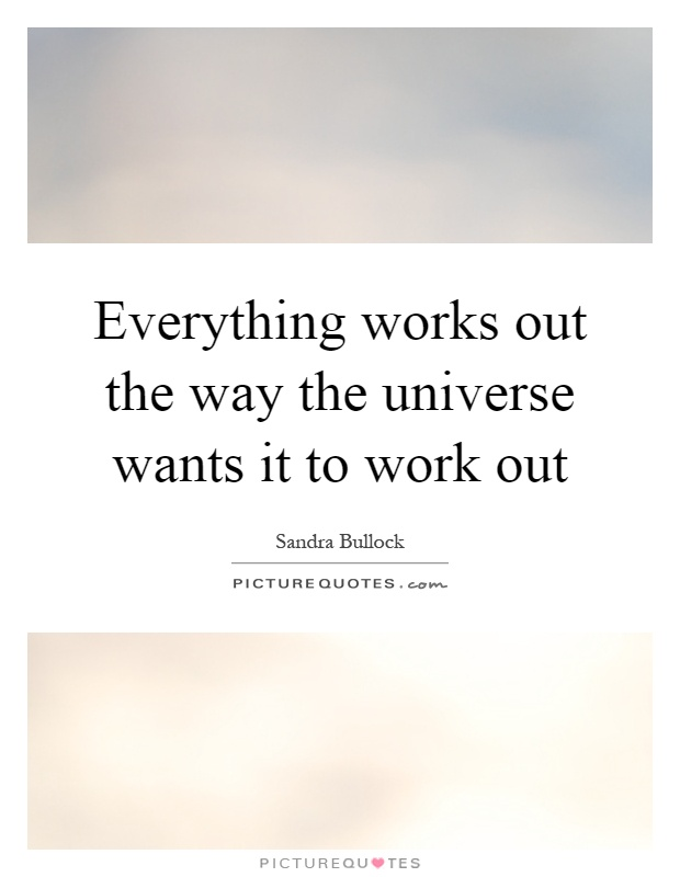Everything works out the way the universe wants it to work out Picture Quote #1