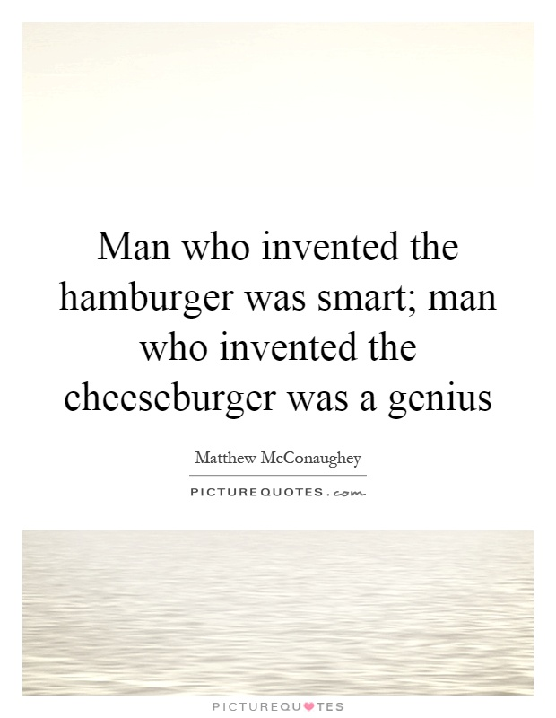 Man who invented the hamburger was smart; man who invented the cheeseburger was a genius Picture Quote #1