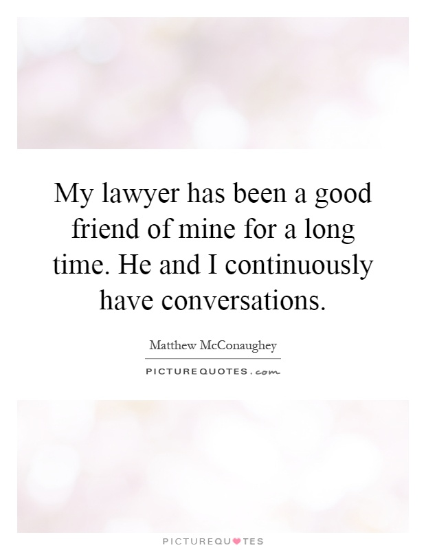 My lawyer has been a good friend of mine for a long time. He and I continuously have conversations Picture Quote #1