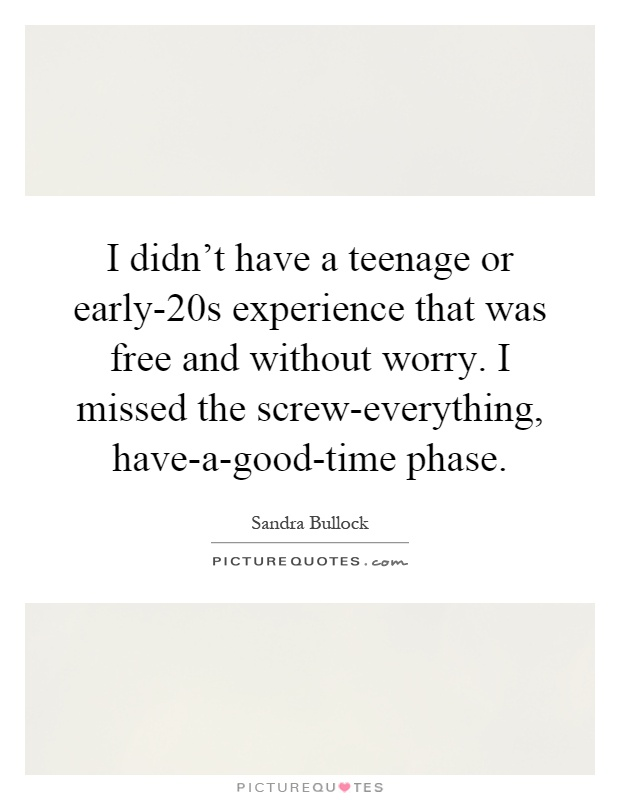 I didn't have a teenage or early-20s experience that was free and without worry. I missed the screw-everything, have-a-good-time phase Picture Quote #1