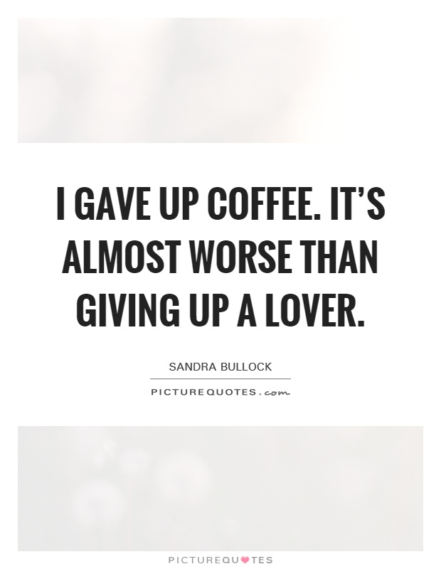 I gave up coffee. It's almost worse than giving up a lover Picture Quote #1
