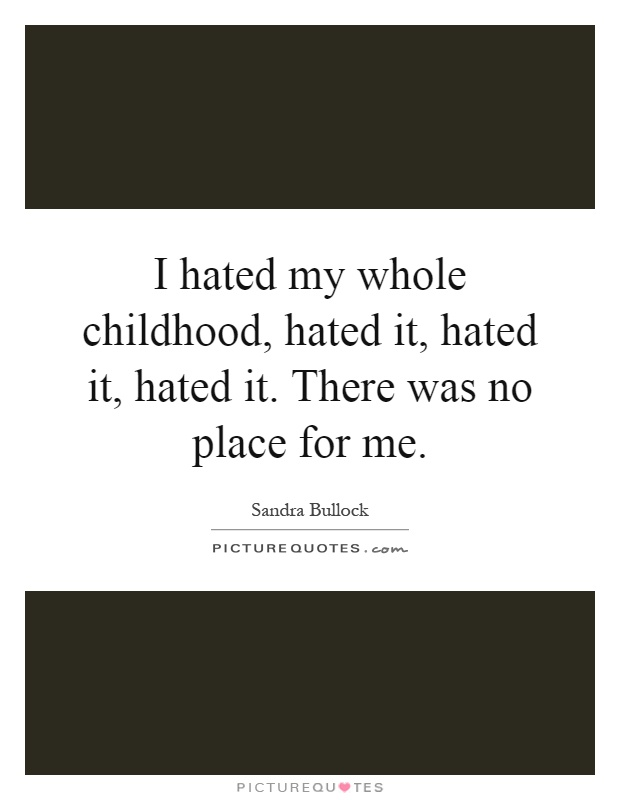I hated my whole childhood, hated it, hated it, hated it. There was no place for me Picture Quote #1