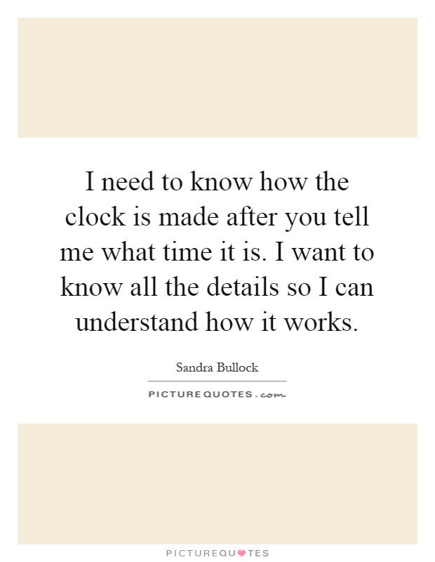 I need to know how the clock is made after you tell me what time it is. I want to know all the details so I can understand how it works Picture Quote #1