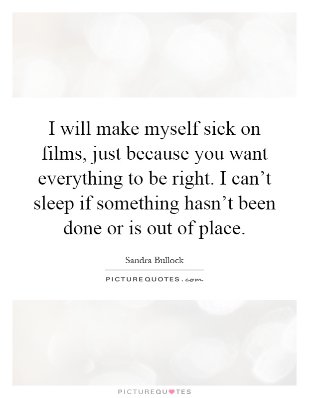 I will make myself sick on films just because you want picture i will make myself sick on films just because you want everything to be right i cant sleep if something hasnt been done or is out of place solutioingenieria Images