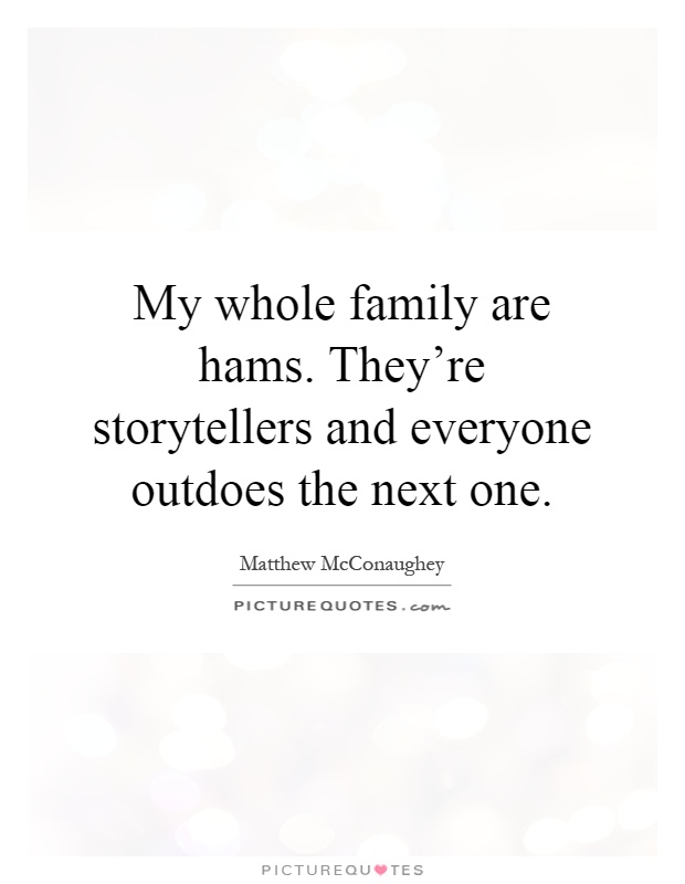 My whole family are hams. They're storytellers and everyone outdoes the next one Picture Quote #1