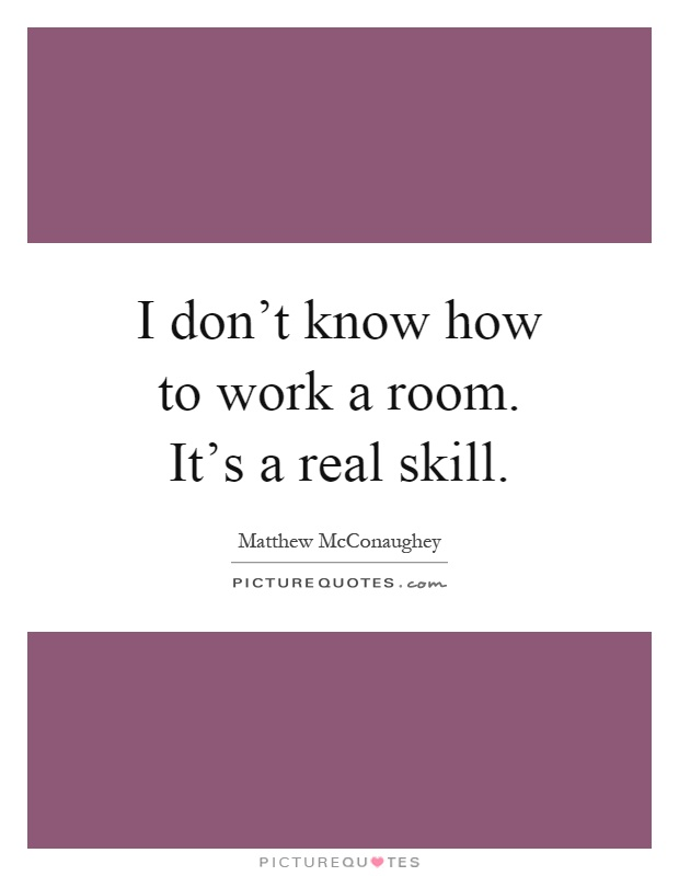 I don't know how to work a room. It's a real skill Picture Quote #1