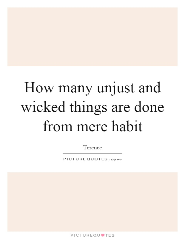 How many unjust and wicked things are done from mere habit Picture Quote #1