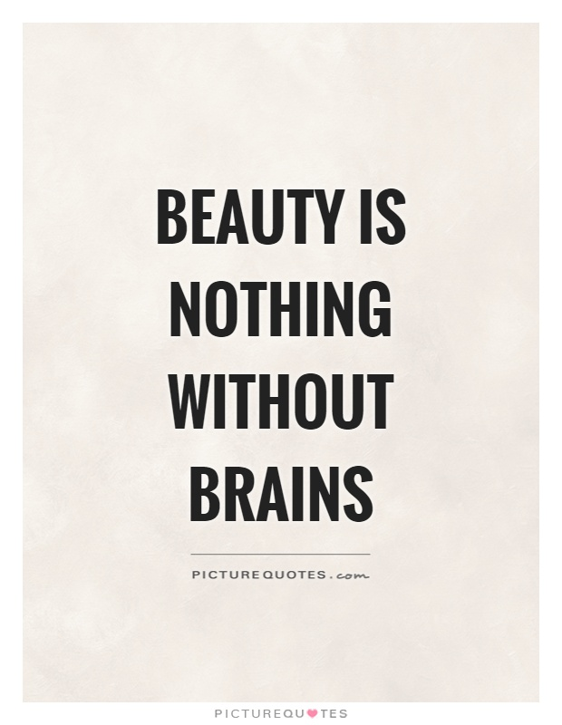 Beauty is nothing without brains Picture Quote #1