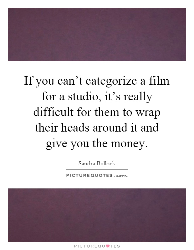 If you can't categorize a film for a studio, it's really difficult for them to wrap their heads around it and give you the money Picture Quote #1