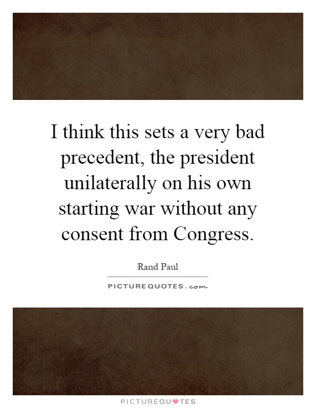 I think this sets a very bad precedent, the president unilaterally on his own starting war without any consent from Congress Picture Quote #1